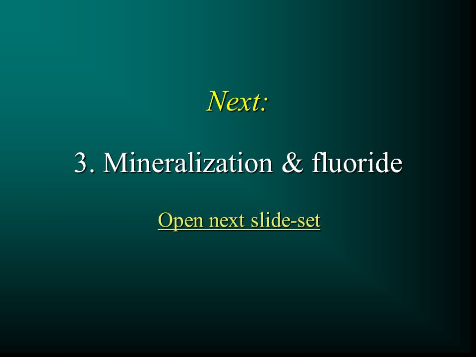 Next: 3. Mineralization & fluoride Open next slide-set Open next slide-set