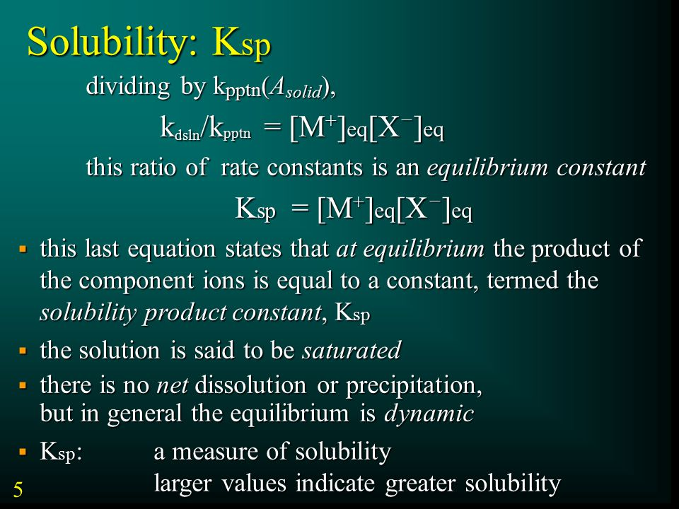 Solubility: K sp dividing by k pptn (A solid ), k dsln /k pptn = [M + ] eq [X – ] eq k dsln /k pptn = [M + ] eq [X – ] eq this ratio of rate constants is an equilibrium constant K sp = [M + ] eq [X – ] eq K sp = [M + ] eq [X – ] eq  this last equation states that at equilibrium the product of the component ions is equal to a constant, termed the solubility product constant, K sp  the solution is said to be saturated  there is no net dissolution or precipitation, but in general the equilibrium is dynamic  K sp : a measure of solubility larger values indicate greater solubility 5