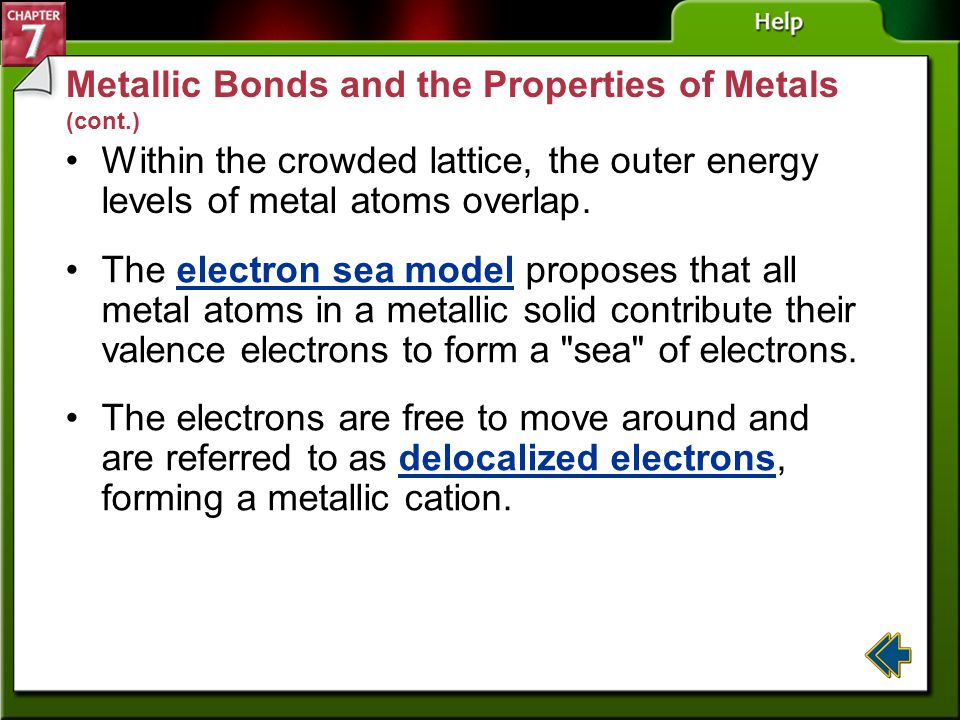 Section 7-4 Metallic Bonds and the Properties of Metals Metals are not ionic but share several properties with ionic compounds. Metals also form latti