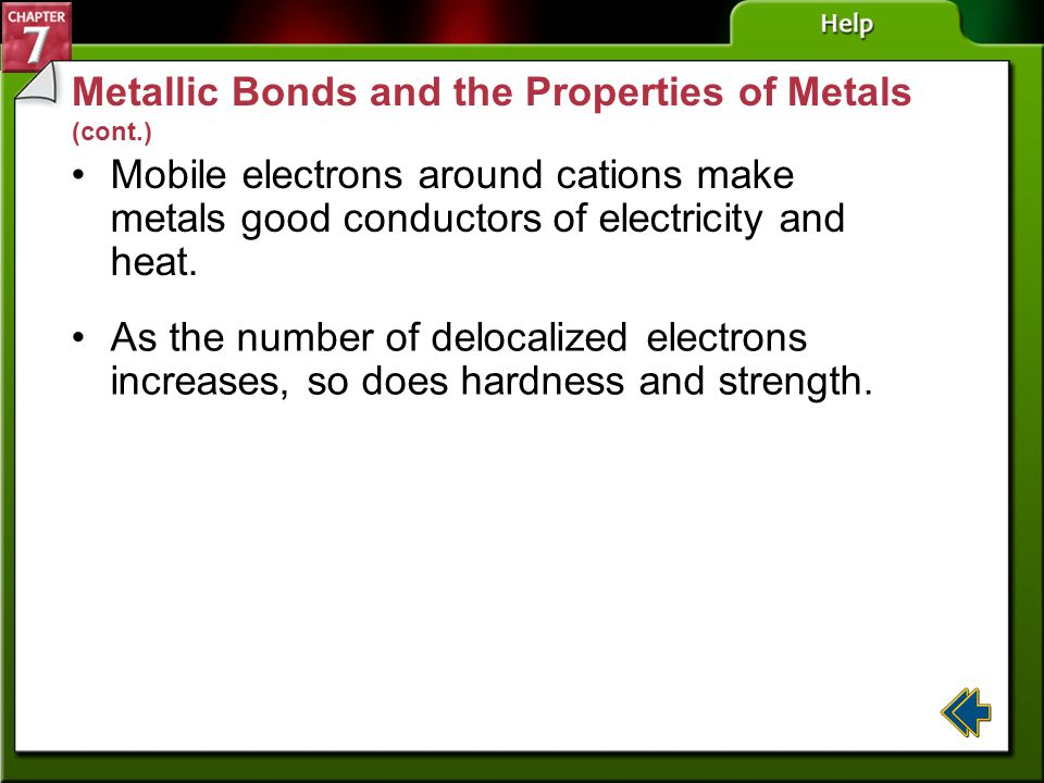 Section 7-4 Metallic Bonds and the Properties of Metals (cont.) Metals are malleable because they can be hammered into sheets. Metals are ductile beca