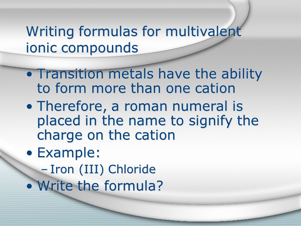 Writing formulas for multivalent ionic compounds Transition metals have the ability to form more than one cation Therefore, a roman numeral is placed in the name to signify the charge on the cation Example: –Iron (III) Chloride Write the formula.