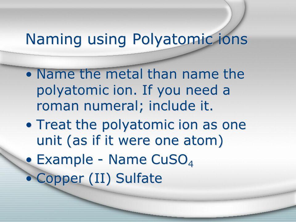 Naming using Polyatomic ions Name the metal than name the polyatomic ion.