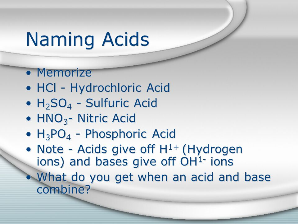 Naming Acids Memorize HCl - Hydrochloric Acid H 2 SO 4 - Sulfuric Acid HNO 3 - Nitric Acid H 3 PO 4 - Phosphoric Acid Note - Acids give off H 1+ (Hydrogen ions) and bases give off OH 1- ions What do you get when an acid and base combine.