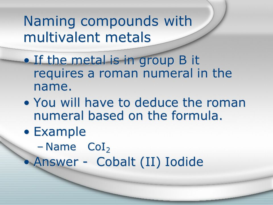 Naming compounds with multivalent metals Deducing the roman numeral Multiply the charge on the anion by the number of anions and then divide by the number of cations to get the roman numeral.