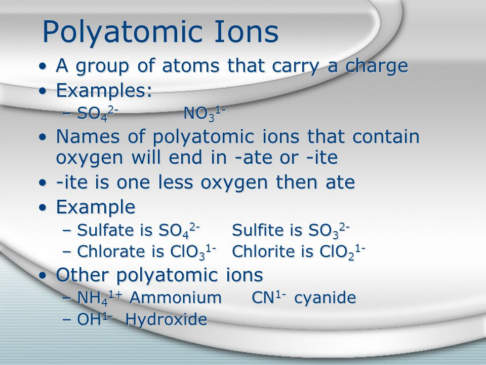 Polyatomic Ions A group of atoms that carry a charge Examples: –SO 4 2- NO 3 1- Names of polyatomic ions that contain oxygen will end in -ate or -ite -ite is one less oxygen then ate Example –Sulfate is SO 4 2- Sulfite is SO 3 2- –Chlorate is ClO 3 1- Chlorite is ClO 2 1- Other polyatomic ions –NH 4 1+ Ammonium CN 1- cyanide –OH 1- Hydroxide A group of atoms that carry a charge Examples: –SO 4 2- NO 3 1- Names of polyatomic ions that contain oxygen will end in -ate or -ite -ite is one less oxygen then ate Example –Sulfate is SO 4 2- Sulfite is SO 3 2- –Chlorate is ClO 3 1- Chlorite is ClO 2 1- Other polyatomic ions –NH 4 1+ Ammonium CN 1- cyanide –OH 1- Hydroxide