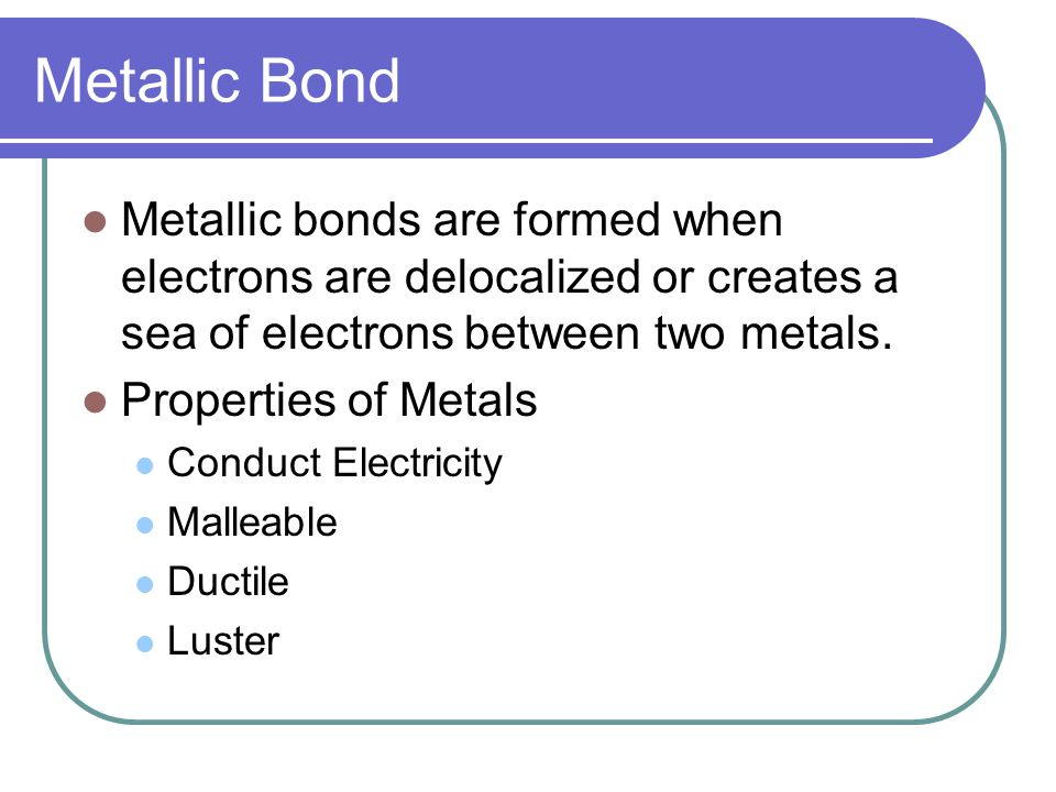 Metallic Bond Metallic bonds are formed when electrons are delocalized or creates a sea of electrons between two metals.