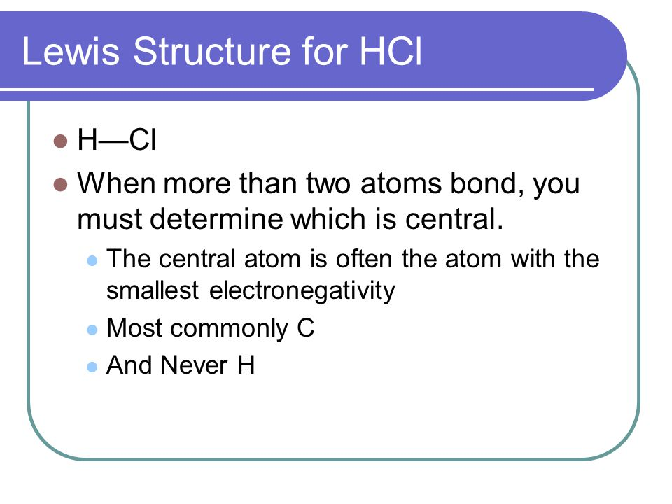 Lewis Structure for HCl H—Cl When more than two atoms bond, you must determine which is central.