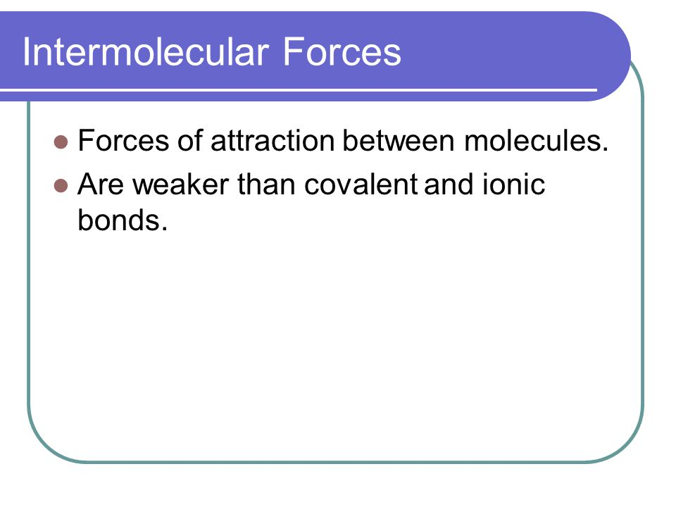 Intermolecular Forces Forces of attraction between molecules.