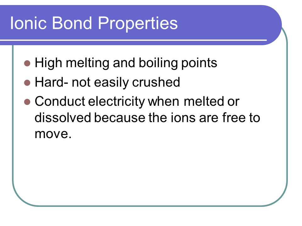 Ionic Bond Properties High melting and boiling points Hard- not easily crushed Conduct electricity when melted or dissolved because the ions are free to move.