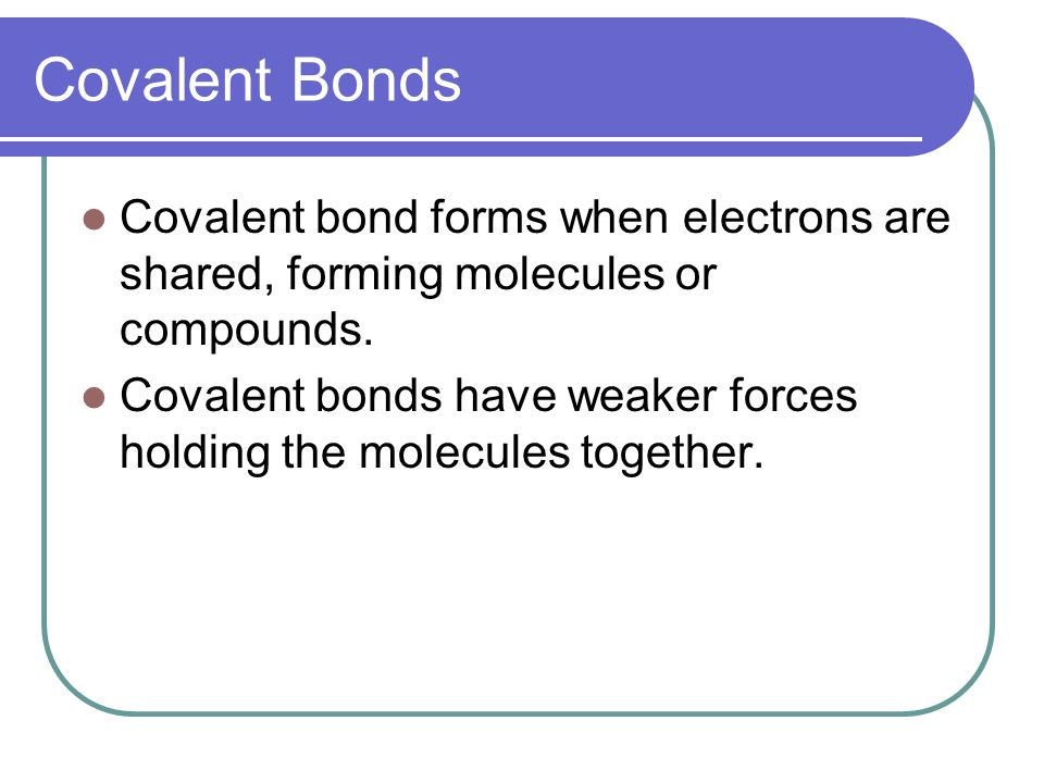 Covalent Bonds Covalent bond forms when electrons are shared, forming molecules or compounds. Covalent bonds have weaker forces holding the molecules