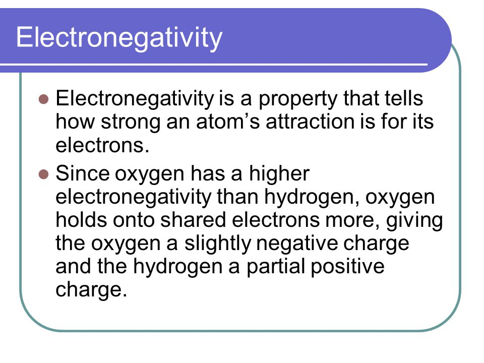 Electronegativity Electronegativity is a property that tells how strong an atom's attraction is for its electrons. Since oxygen has a higher electrone