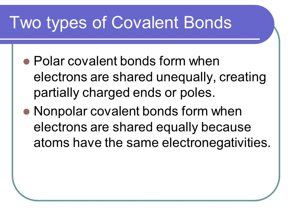 Two types of Covalent Bonds Polar covalent bonds form when electrons are shared unequally, creating partially charged ends or poles.