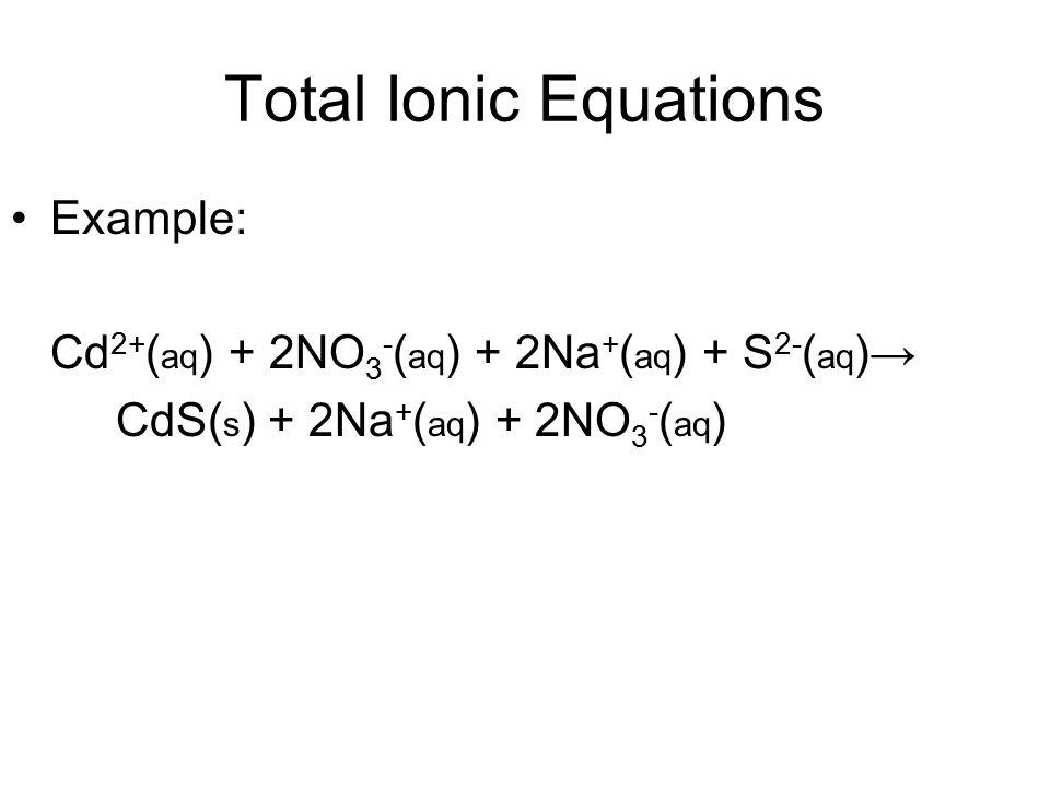 Total Ionic Equations Example: Cd 2+ ( aq ) + 2NO 3 - ( aq ) + 2Na + ( aq ) + S 2- ( aq )→ CdS( s ) + 2Na + ( aq ) + 2NO 3 - ( aq )