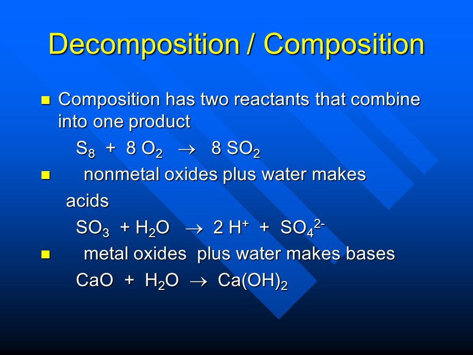 Decomposition/Composition Decomposition has only one reactant and it breaks up into elements and /or compounds Decomposition has only one reactant and it breaks up into elements and /or compounds MgCO 3  MgO + CO 2 MgCO 3  MgO + CO 2 Ba(OH) 2  BaO + H 2 O Ba(OH) 2  BaO + H 2 O 2 Al 2 O 3  4 Al + 3 O 2 2 Al 2 O 3  4 Al + 3 O 2