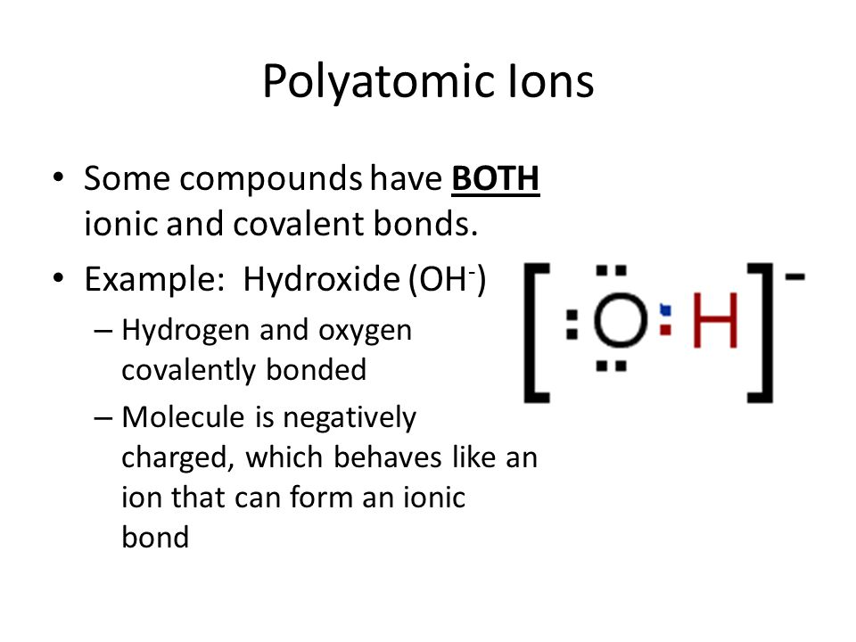 Polyatomic Ions Some compounds have BOTH ionic and covalent bonds.