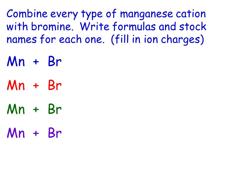 Combine every type of manganese cation with bromine.