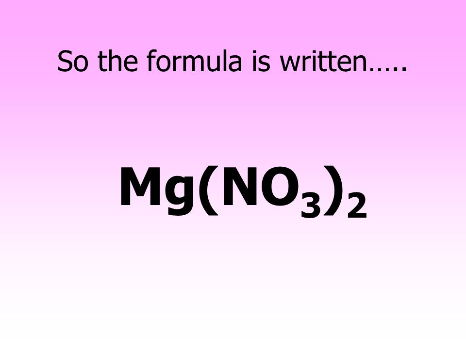 You need two Nitrate ions to balance the charge on a Magnesium ion Mg 2+ Total charge = +2 NO 3 - Total charge = -2