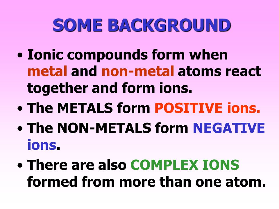 SOME BACKGROUND Ionic compounds form when metal and non-metal atoms react together and form ions.