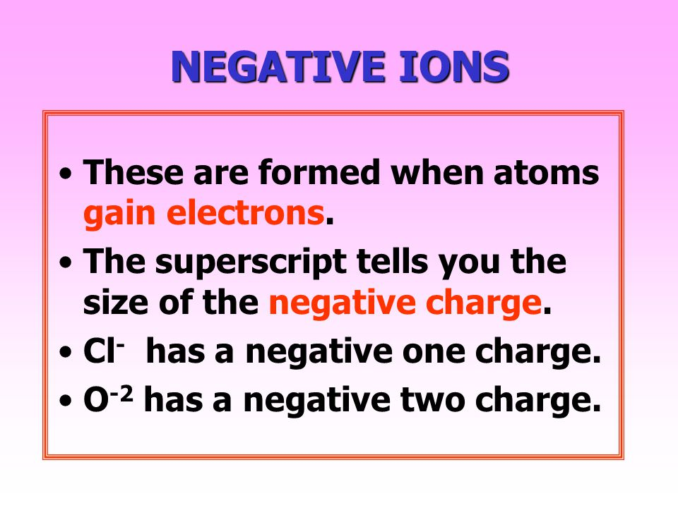 NEGATIVEIONS NEGATIVE IONS These are formed when atoms gain electrons.
