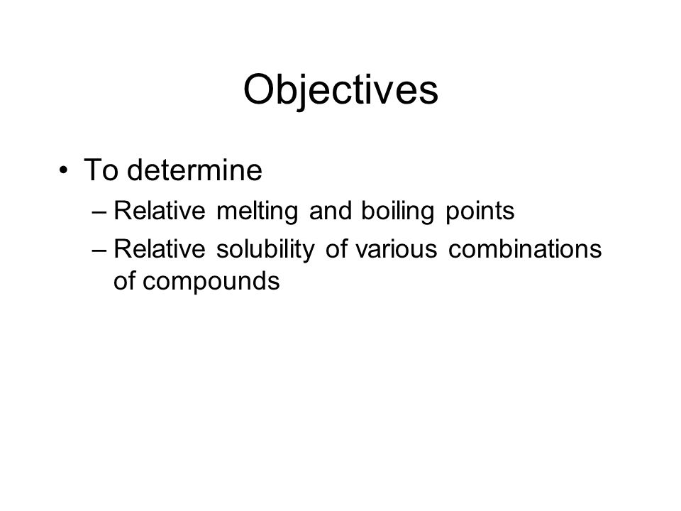 Objectives To determine –Relative melting and boiling points –Relative solubility of various combinations of compounds