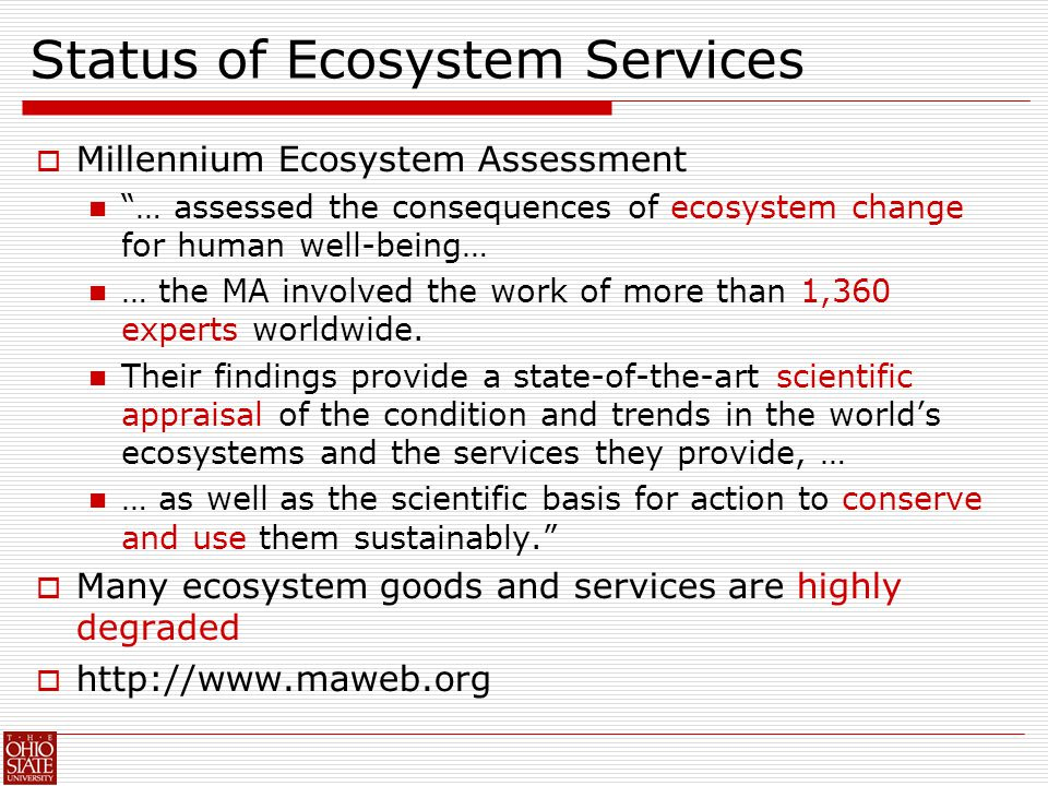 Status of Ecosystem Services  Millennium Ecosystem Assessment … assessed the consequences of ecosystem change for human well-being… … the MA involved the work of more than 1,360 experts worldwide.