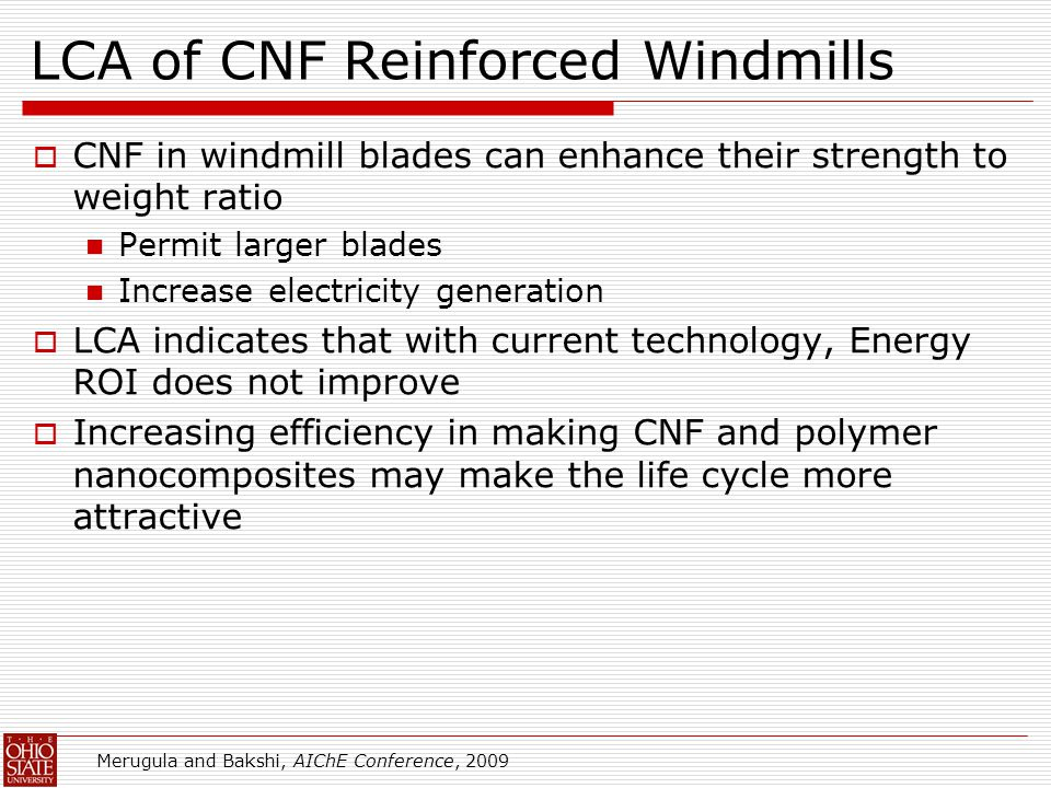 LCA of CNF Reinforced Windmills  CNF in windmill blades can enhance their strength to weight ratio Permit larger blades Increase electricity generation  LCA indicates that with current technology, Energy ROI does not improve  Increasing efficiency in making CNF and polymer nanocomposites may make the life cycle more attractive Merugula and Bakshi, AIChE Conference, 2009