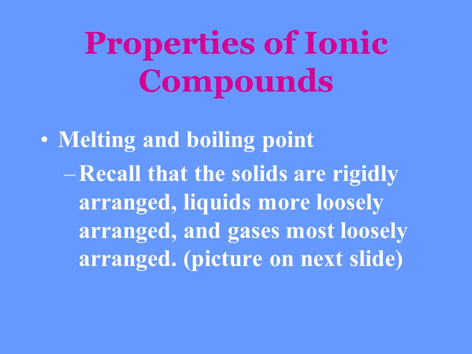 Properties of Ionic Compounds Melting and boiling point –Recall that the solids are rigidly arranged, liquids more loosely arranged, and gases most lo