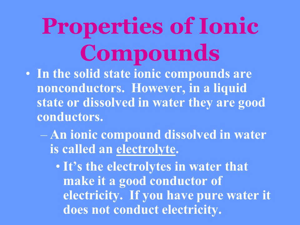 Properties of Ionic Compounds In the solid state ionic compounds are nonconductors. However, in a liquid state or dissolved in water they are good con
