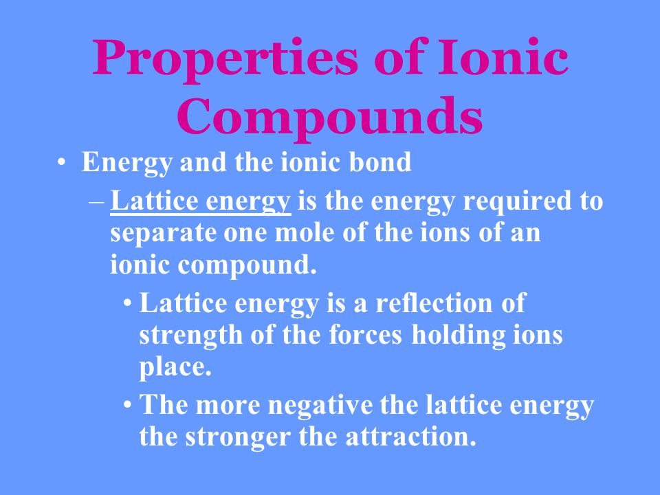 Properties of Ionic Compounds Energy and the ionic bond –Lattice energy is the energy required to separate one mole of the ions of an ionic compound.
