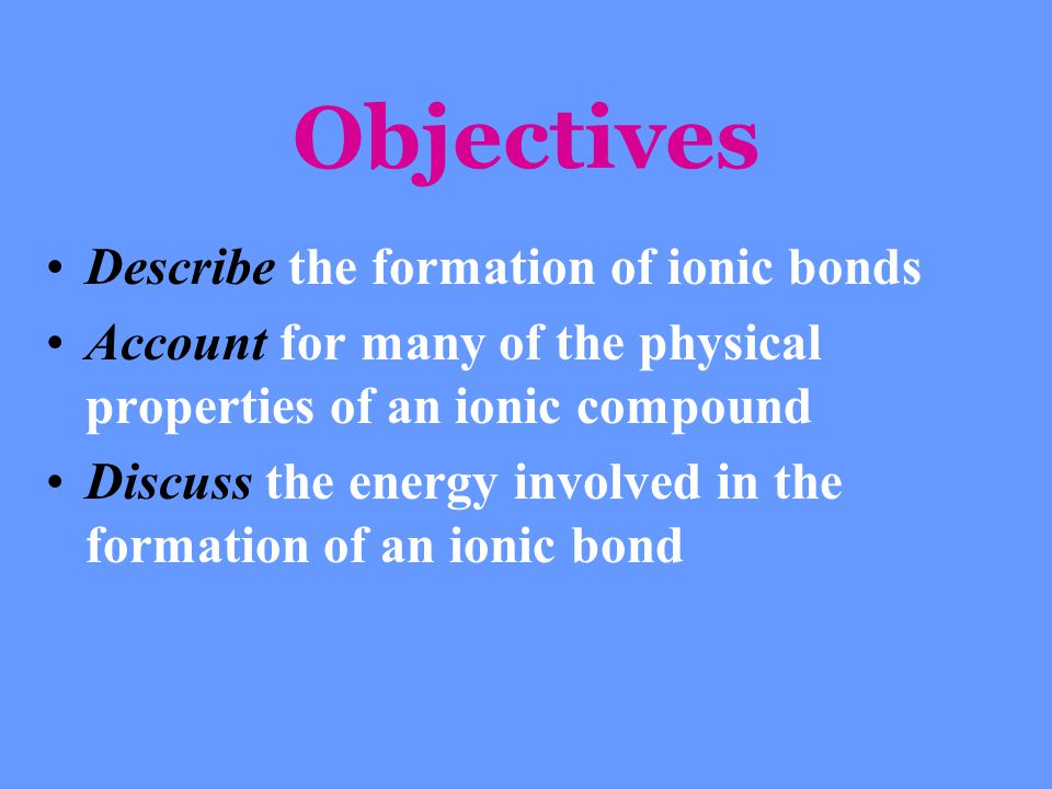 Objectives Describe the formation of ionic bonds Account for many of the physical properties of an ionic compound Discuss the energy involved in the f