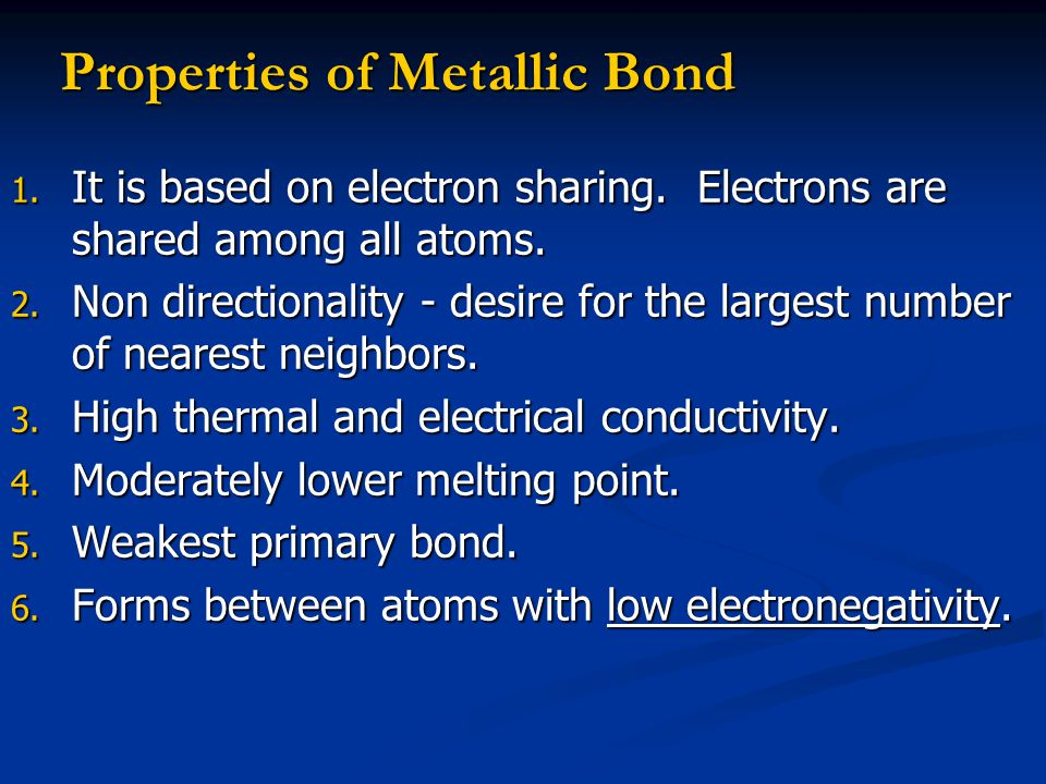 1. It is based on electron sharing. Electrons are shared among all atoms. 2. Non directionality - desire for the largest number of nearest neighbors.