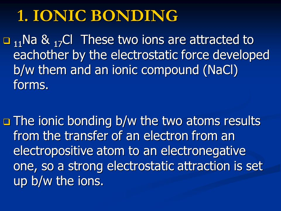 1. IONIC BONDING  11 Na & 17 Cl These two ions are attracted to eachother by the electrostatic force developed b/w them and an ionic compound (NaCl)