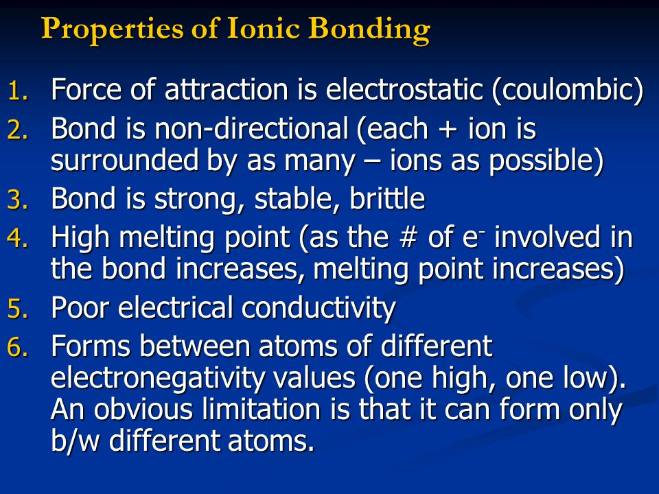 Properties of Ionic Bonding 1. Force of attraction is electrostatic (coulombic) 2. Bond is non-directional (each + ion is surrounded by as many – ions