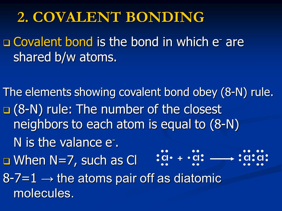 2. COVALENT BONDING  Covalent bond is the bond in which e - are shared b/w atoms. The elements showing covalent bond obey (8-N) rule.  (8-N) rule: T