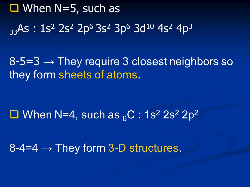  When N=5, such as 33 As : 1s 2 2s 2 2p 6 3s 2 3p 6 3d 10 4s 2 4p 3 8-5=3 → They require 3 closest neighbors so they form sheets of atoms.