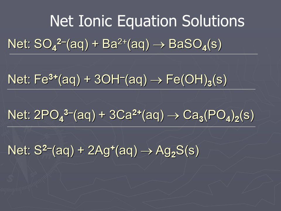 Practice Equations Write balanced net ionic equations: 1) CuSO 4 (aq) + BaCl 2 (aq)  1) Fe(NO 3 ) 3 (aq) + LiOH(aq)  2) Na 3 PO 4 (aq) + CaCl 2 (aq)