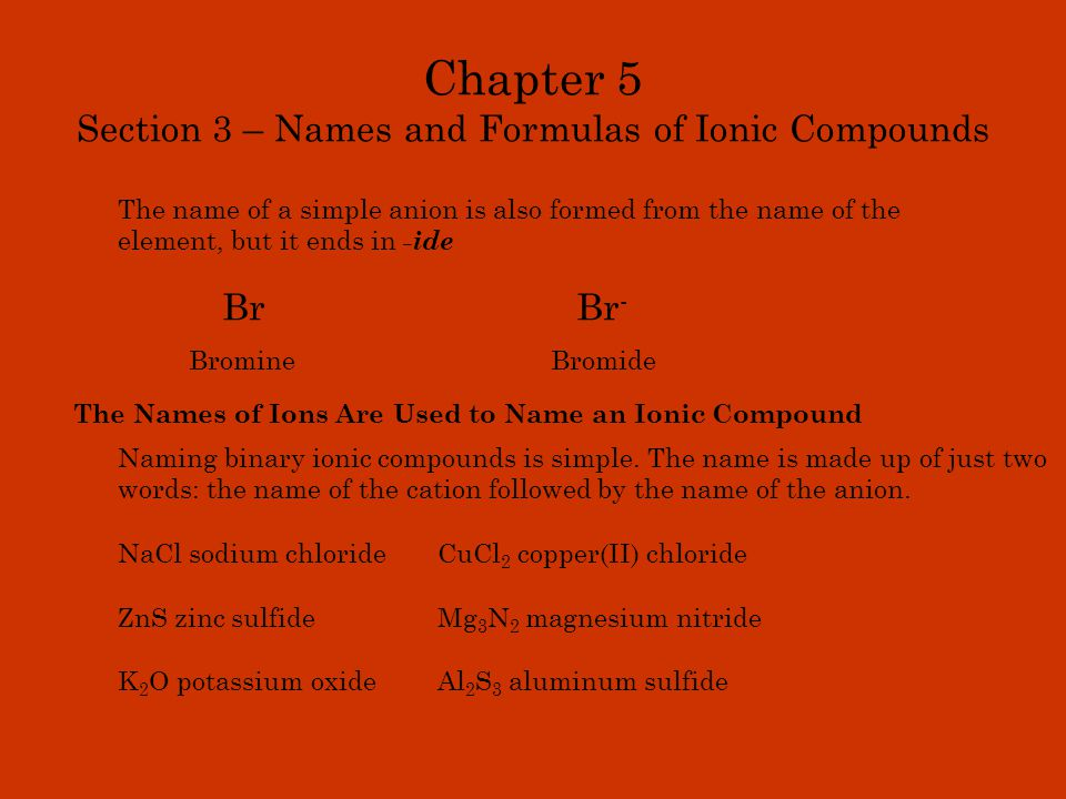 Chapter 5 Section 3 – Names and Formulas of Ionic Compounds The name of a simple anion is also formed from the name of the element, but it ends in -id