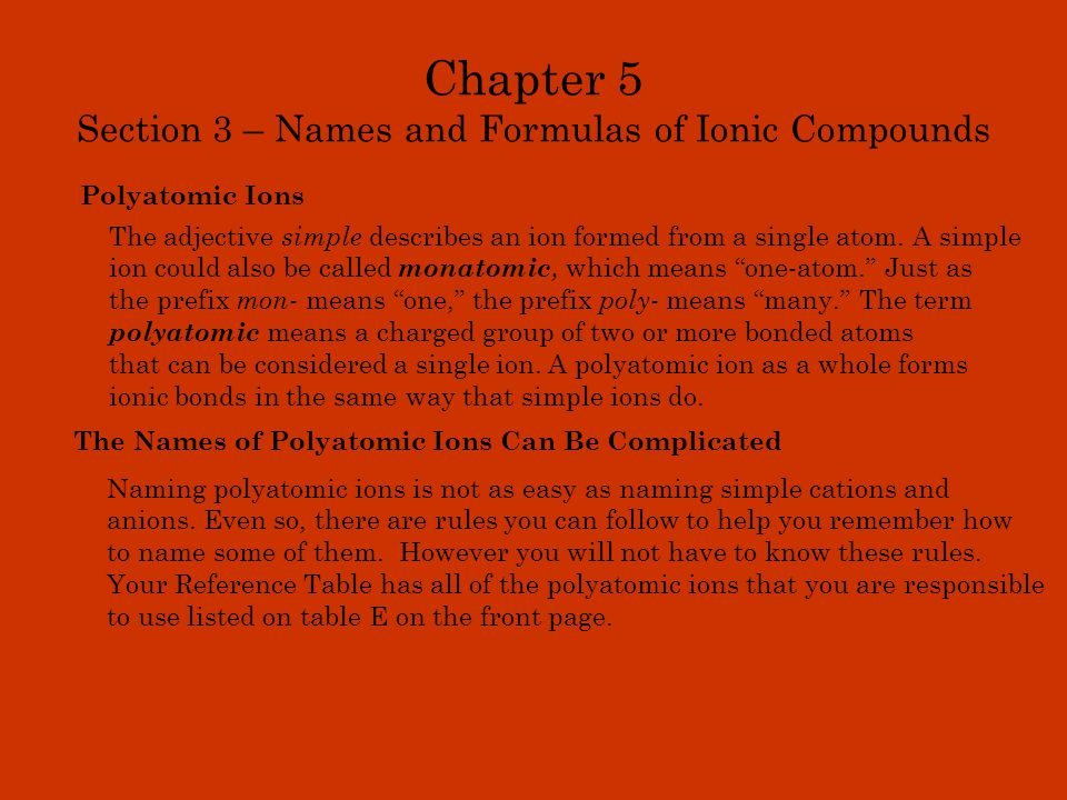 Chapter 5 Section 3 – Names and Formulas of Ionic Compounds Polyatomic Ions The adjective simple describes an ion formed from a single atom. A simple