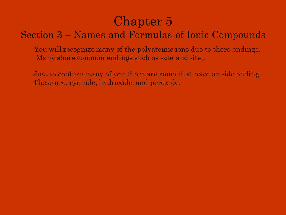 Chapter 5 Section 3 – Names and Formulas of Ionic Compounds You will recognize many of the polyatomic ions due to there endings. Many share common end