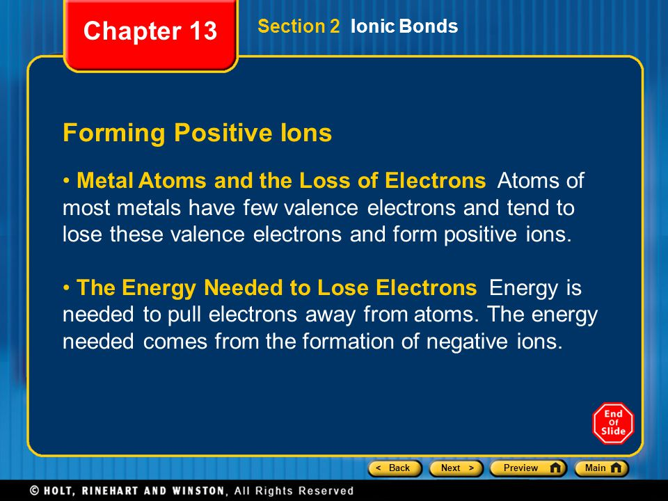 < BackNext >PreviewMain Section 2 Ionic Bonds Forming Positive Ions Metal Atoms and the Loss of Electrons Atoms of most metals have few valence electrons and tend to lose these valence electrons and form positive ions.