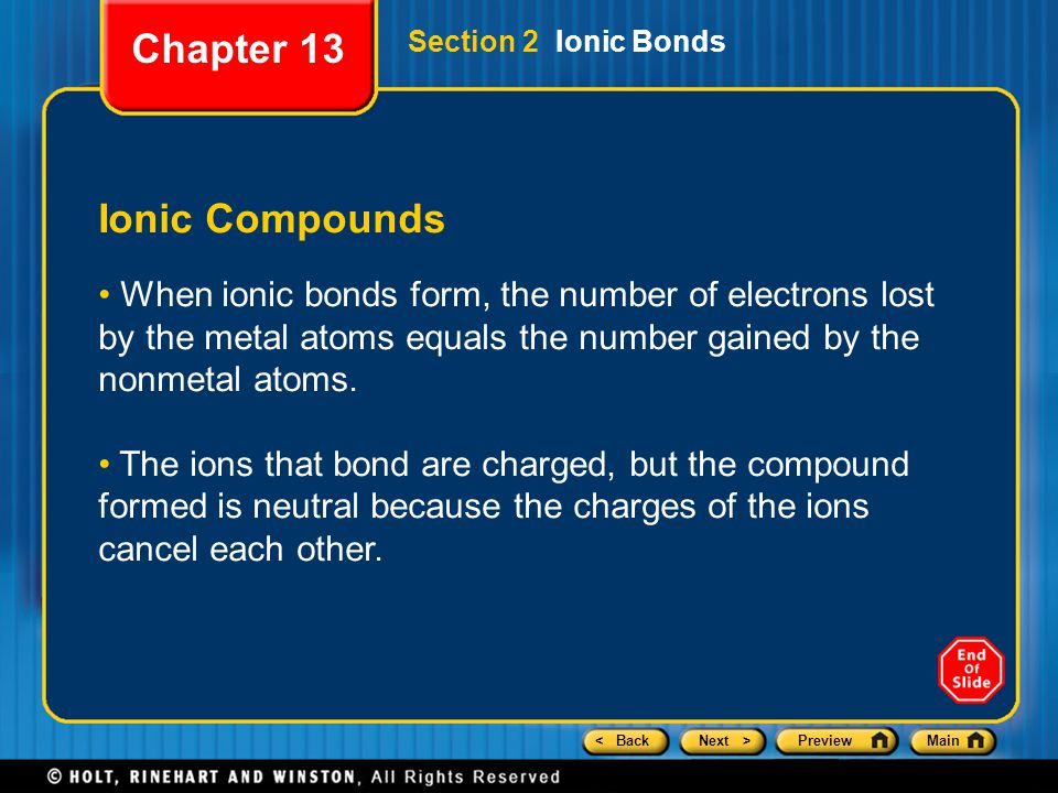 < BackNext >PreviewMain Section 2 Ionic Bonds Ionic Compounds When ionic bonds form, the number of electrons lost by the metal atoms equals the number gained by the nonmetal atoms.