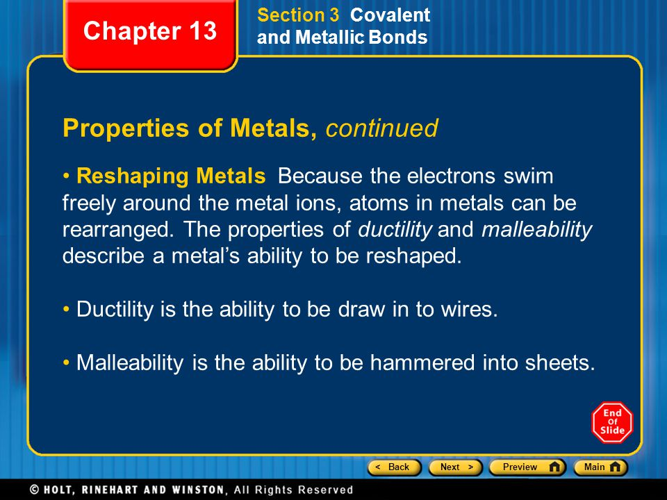 < BackNext >PreviewMain Section 3 Covalent and Metallic Bonds Properties of Metals, continued Reshaping Metals Because the electrons swim freely around the metal ions, atoms in metals can be rearranged.