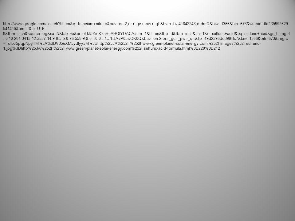 http://www.google.com/search hl=en&q=francium+nitrate&bav=on.2,or.r_gc.r_pw.r_qf.&bvm=bv.41642243,d.dmQ&biw=1366&bih=673&wrapid=tlif1359526295 41410&um=1&ie=UTF- 8&tbm=isch&source=og&sa=N&tab=wi&ei=oLkIUYioK8aB0AHQlYDACA#um=1&hl=en&tbo=d&tbm=isch&sa=1&q=cesium+chloride&oq=cesium+chloride&gs_l =img.3..0l2j0i24l8.53216.55594.2.55681.15.10.0.5.5.0.68.582.10.10.0...0.0...1c.1.b6Tv8clGC9Q&bav=on.2,or.r_gc.r_pw.r_qf.&bvm=bv.41642243,d.dmQ&fp=19 d2396dd399ffc7&biw=1366&bih=673&imgrc=V1R_OBQQnsyjsM%3A%3BuY3UVPCPYhr- TM%3Bhttp%253A%252F%252Fwww.metafysica.nl%252Fturing%252Fcscl_unitcell.gif%3Bhttp%253A%252F%252Fwww.metafysica.nl%252Fturing%252Fpre paration_3dim_3.html%3B366%3B272 http://www.google.com/imgres q=ammonium+chloride&um=1&hl=en&tbo=d&biw=1366&bih=673&tbm=isch&imgrefurl=http://en.wikipedia.org/wiki/Ammonium_c hloride&tbnid=F1u41sYvetcSdM&docid=ocqkwaVDVI31xM&ved=0CF0QhRYoAA&ei=R74IUfHoL4ng0gGz5oB4&dur=2805 http://www.google.com/search hl=en&q=francium+nitrate&bav=on.2,or.r_gc.r_pw.r_qf.&bvm=bv.41642243,d.dmQ&biw=1366&bih=673&wrapid=tlif1359526295 41410&um=1&ie=UTF- 8&tbm=isch&source=og&sa=N&tab=wi&ei=oLkIUYioK8aB0AHQlYDACA#um=1&hl=en&tbo=d&tbm=isch&sa=1&q=nitrogen+trichloride&oq=nitrogen+tric&gs_l=i mg.3.0.0j0i24l9.2249.5427.0.6448.15.13.1.1.1.0.176.880.12j1.13.0...0.0...1c.1.vf1QqSgsTTk&bav=on.2,or.r_gc.r_pw.r_qf.&fp=19d2396dd399ffc7&biw=1366&bi h=673&imgrc=C8Q9MKjmP3mgaM%3A%3BybqorY7Cx_UpIM%3Bhttp%253A%252F%252Fupload.wikimedia.org%252Fwikipedia%252Fcommons%252Ff%25 2Ffb%252FNitrogen-trichloride-2D.png%3Bhttp%253A%252F%252Fnl.wikipedia.org%252Fwiki%252FBestand%253ANitrogen-trichloride- 2D.png%3B1100%3B688 http://www.google.com/search hl=en&q=francium+nitrate&bav=on.2,or.r_gc.r_pw.r_qf.&bvm=bv.41642243,d.dmQ&biw=1366&bih=673&wrapid=tlif1359526295 41410&um=1&ie=UTF- 8&tbm=isch&source=og&sa=N&tab=wi&ei=oLkIUYioK8aB0AHQlYDACA#um=1&hl=en&tbo=d&tbm=isch&sa=1&q=platinum+chloride&oq=platinum+chloride&gs _l=img.3..0j0i24l7.279.5424.3.5563.18.12.0.6.6.0.97.683.12.12.0...0.