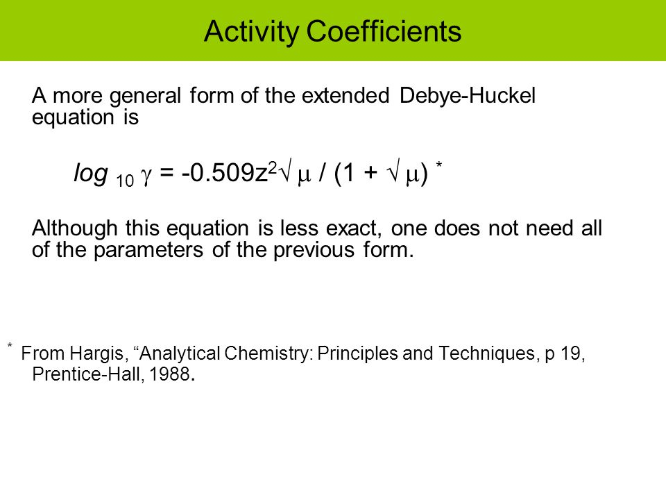 Activity Coefficients A more general form of the extended Debye-Huckel equation is log 10  = -0.509z 2   / (1 +   ) * Although this equation is less exact, one does not need all of the parameters of the previous form.