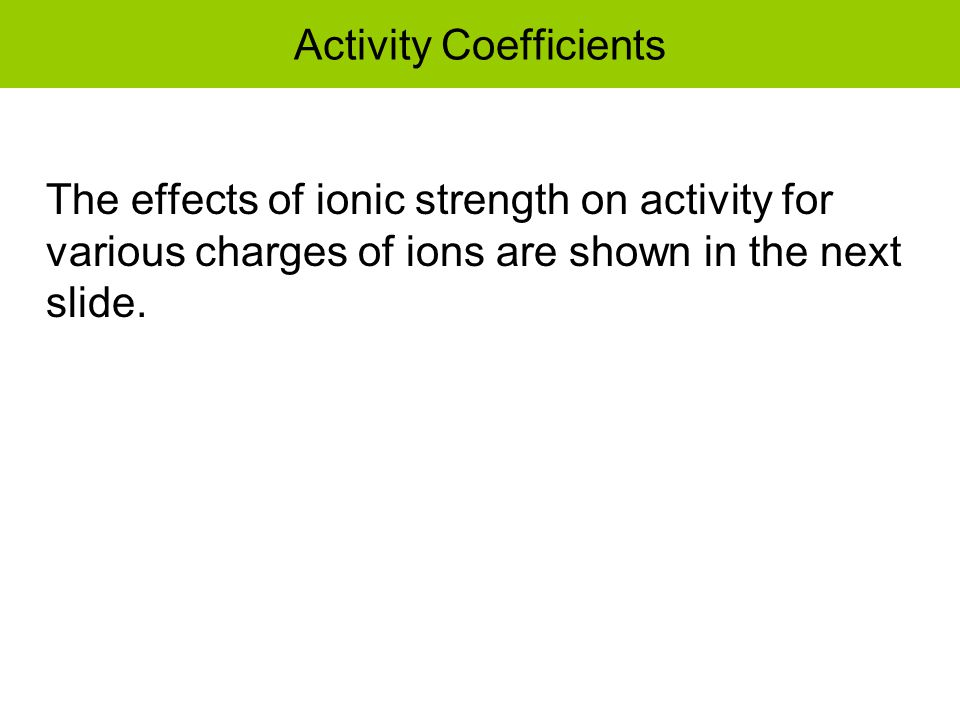 Activity Coefficients The effects of ionic strength on activity for various charges of ions are shown in the next slide.
