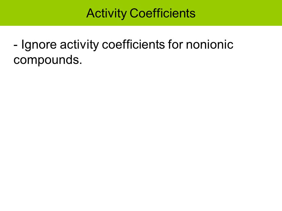 Activity Coefficients - Ignore activity coefficients for nonionic compounds.