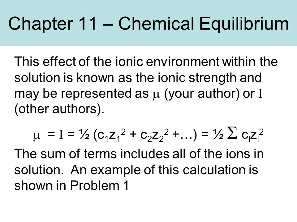 Chapter 11 – Chemical Equilibrium This effect of the ionic environment within the solution is known as the ionic strength and may be represented as  (your author) or I (other authors).