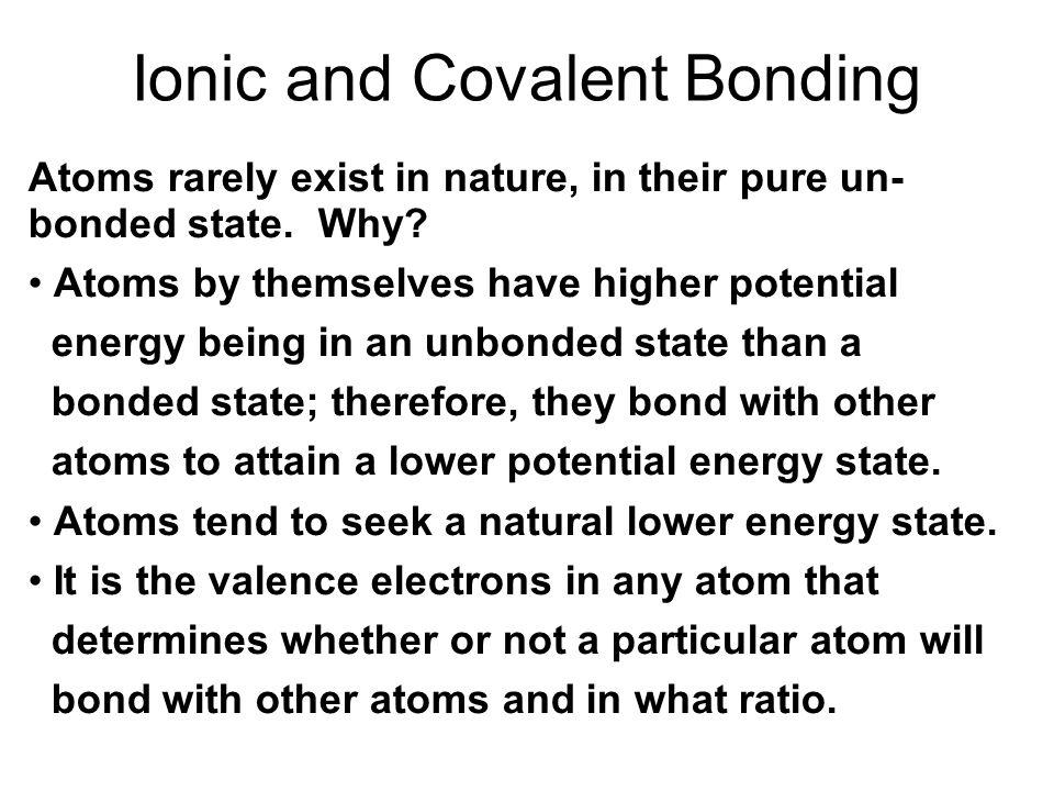 Ionic and Covalent Bonding Atoms rarely exist in nature, in their pure un- bonded state. Why? Atoms by themselves have higher potential energy being i