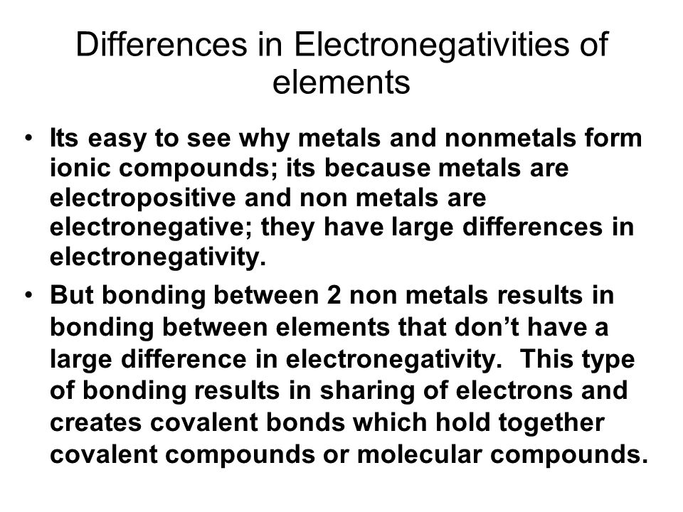Differences in Electronegativities of elements Its easy to see why metals and nonmetals form ionic compounds; its because metals are electropositive and non metals are electronegative; they have large differences in electronegativity.