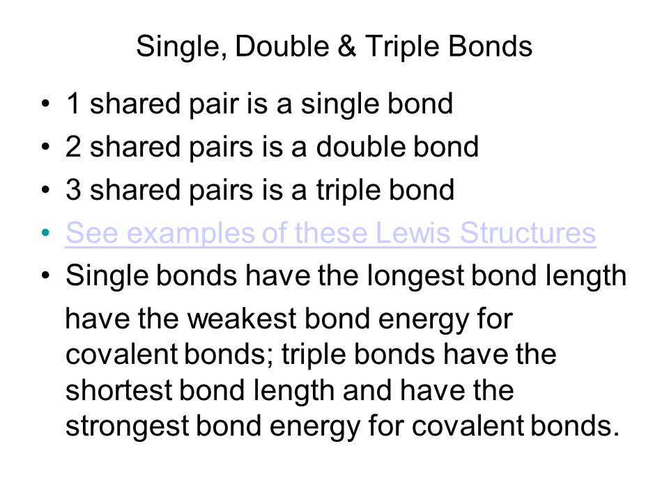 Single, Double & Triple Bonds 1 shared pair is a single bond 2 shared pairs is a double bond 3 shared pairs is a triple bond See examples of these Lew